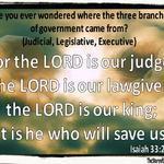 "At the Constitutional Convention of 1787, James Madison proposed the plan to divide the central government into three branches. He discovered this model of government from the Perfect Governor, as he read Isaiah 33:22; ""For the LORD is our judge, the LORD is our lawgiver, the LORD is our king; He will save us.""  This is the birth of the branches of government.  Isaiah 33:22 King James Version (KJV) 22 For the Lord is our judge, the Lord is our lawgiver, the Lord is our king; he will save us."